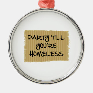 Party 'Till You're Homeless Metal Ornament