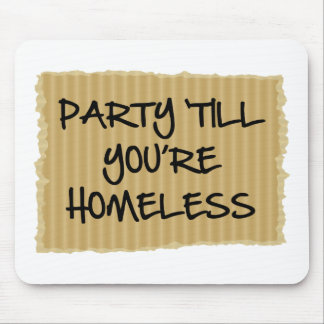 Party 'Till You're Homeless Mouse Pad