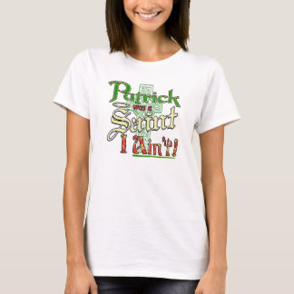 Patrick was a Saint, I aint! T-Shirt