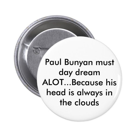 Paul Bunyan must day dream ALOT...Because his h... Button