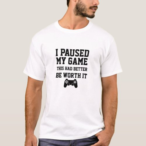 Paused My Game This Had Better Be Worth It GAMER T_Shirt