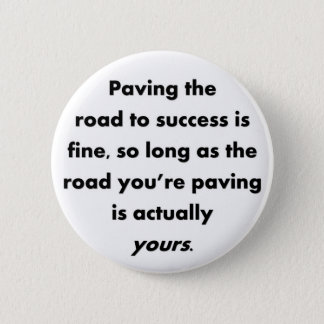 paving-the-road-to-success-is-fine-so-long-as pinback button
