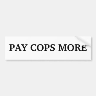 PAY COPS MORE BUMPER STICKER