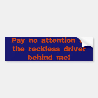 Pay no attention to the reckless driver behind me! car bumper sticker