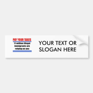 Pay your taxes. 11 millon illegals rely on you. car bumper sticker
