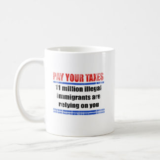 Pay your taxes. 11 millon illegals rely on you. Fa Classic White Coffee Mug
