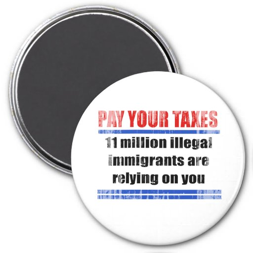 Pay your taxes. 11 millon illegals rely on you. Fa Fridge Magnets