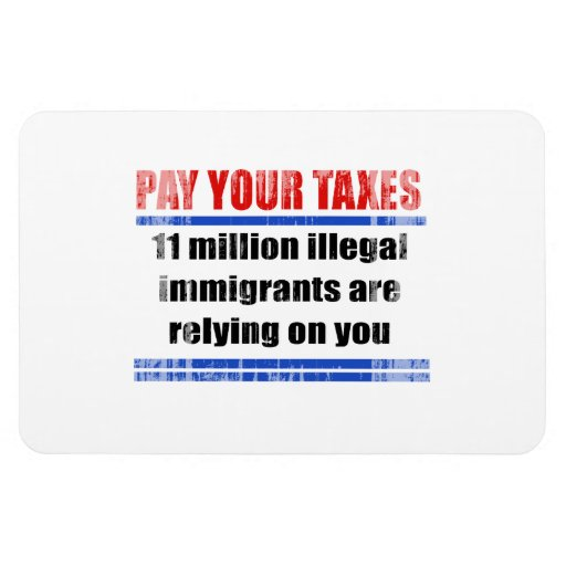 Pay your taxes. 11 millon illegals rely on you. Fa Flexible Magnet