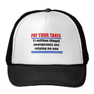 Pay your taxes. 11 millon illegals rely on you. trucker hats