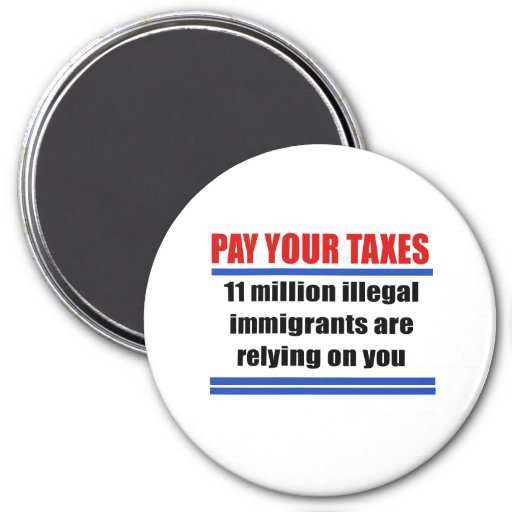Pay your taxes. 11 millon illegals rely on you. refrigerator magnets