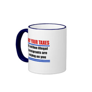 Pay your taxes. 11 millon illegals rely on you. ringer coffee mug