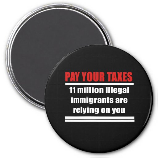 Pay your taxes, Illegals are relying on you Refrigerator Magnet