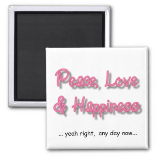 PEACE, LOVE, & Hap ... yeah right,  any day now... Fridge Magnet
