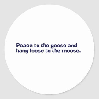 peace to the geese and hang loose to the moose classic round sticker