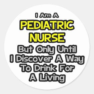 Pediatric Nurse Joke .. Drink for a Living Classic Round Sticker