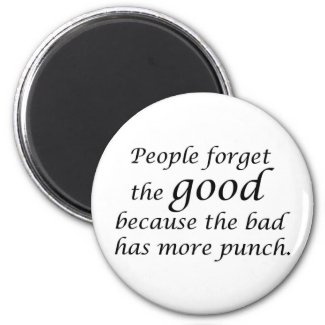 People forget the good because the bad has more magnet