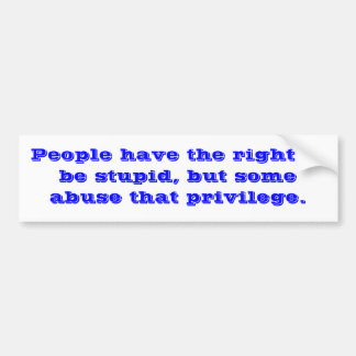 People have the right to be stupid, but some ab... car bumper sticker