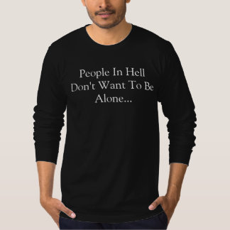 People In Hell Don't Want To Be Alone... T-Shirt