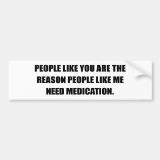 PEOPLE LIKE YOU ARE THE REASON I NEED MEDICATION BUMPER STICKER