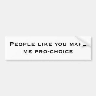 People like you makeme pro-choice car bumper sticker