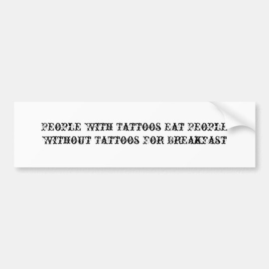 People With Tattoos Eat People Without Tattoos ... Bumper Sticker
