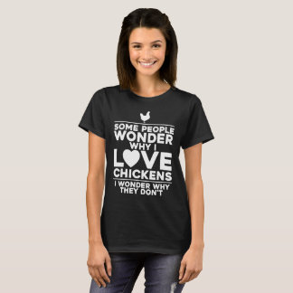 People Wonder Why I Love Chickens Farmer T-Shirt