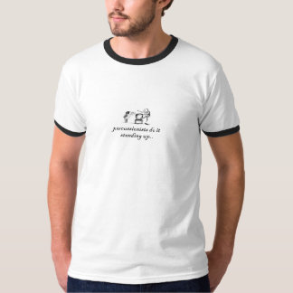 Percussionists do it standing up.. T-Shirt