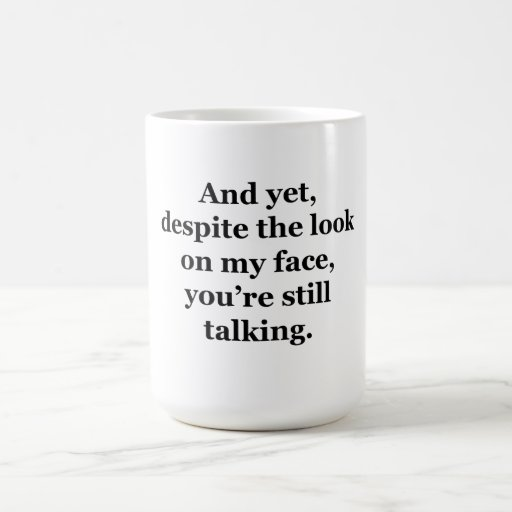 Pero, a pesar de la mirada en mi cara taza