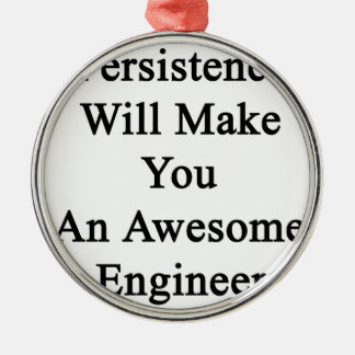 Persistence Will Make You An Awesome Engineer Metal Ornament