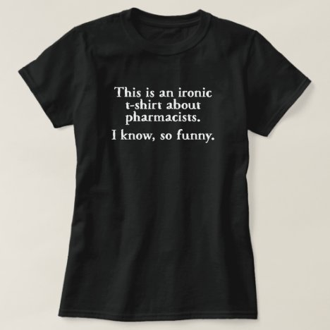 Pharmacist Ironic Funny T-shirt