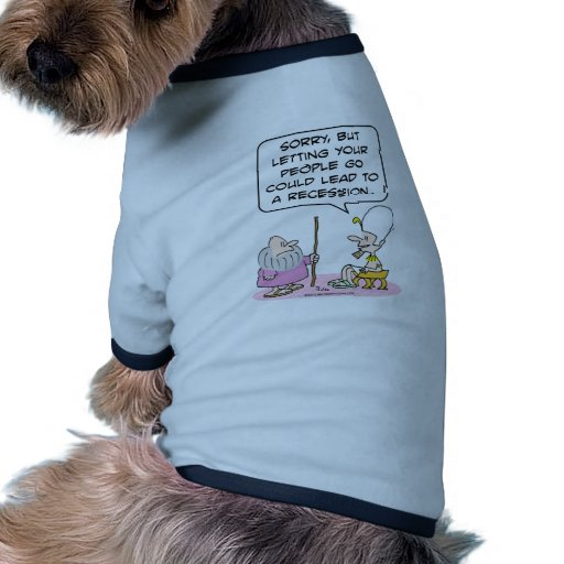 Pharoh: letting people go could lead to recession. pet t shirt