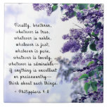 "Philippians 4:8 Whatever is True Bible Verse Ceramic Tile<br><div class=""desc"">Inspirational quote ceramic tile depicts beautiful purple lilacs and features Bible Verse Philippians 4:8,  ""Finally,  brethren,  whatever is true,  whatever is noble,  whatever is right,  whatever is pure,  whatever is lovely,  whatever is admirable—if anything is excellent or praiseworthy—think about such things.""*</div>"