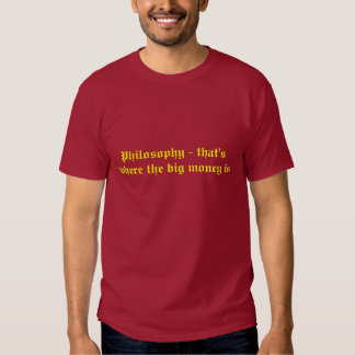 Philosphy - that's where the big money is t-shirt