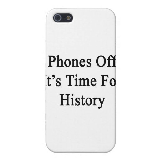 Phones Off It's Time For History Case For iPhone 5