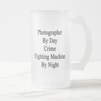 Photographer By Day Crime Fighting Machine By Nigh 16 Oz Frosted Glass Beer Mug