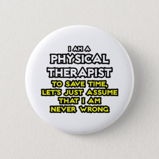 Physical Therapist...Assume I Am Never Wrong Pinback Button