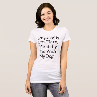 Physically I'm Here, Mentally I'm With My Dog T-Shirt