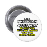 Physician Assistant...Assume I Am Never Wrong Pinback Button