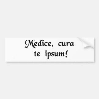 Physician, heal thyself! bumper sticker