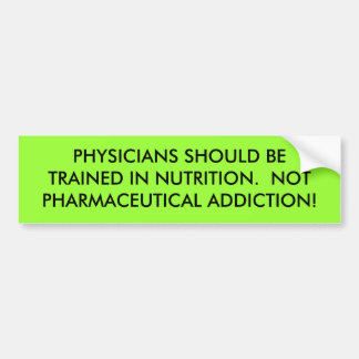 PHYSICIANS SHOULD BE TRAINED IN NUTRITION.  NOT... CAR BUMPER STICKER