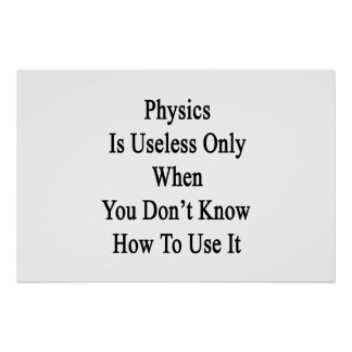 Physics Is Useless Only When You Don't Know How To Poster