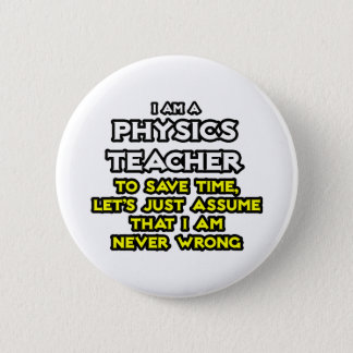 Physics Teacher...Assume I Am Never Wrong Pinback Button