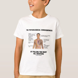 Physiological Consequences Pulling All Nighters T-Shirt