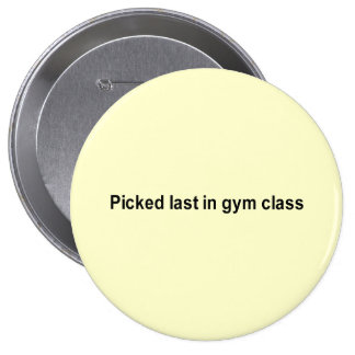 picked last in gym class t-shirt pinback button