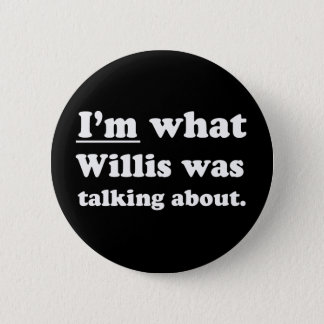 Pickup Lines - IM WHAT WILLIS WAS TALKING ABOUT.JP Button