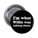 Pickup Lines - IM WHAT WILLIS WAS TALKING ABOUT.JP 2 Inch Round Button