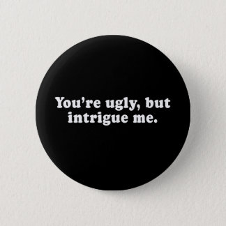 Pickup Lines - YOU ARE UGLY, BUT YOU INTRIGUE ME T Pinback Button