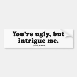 """PICKUP LINES - """"You're ugly but intrigue me"""" Bumper Stickers"""