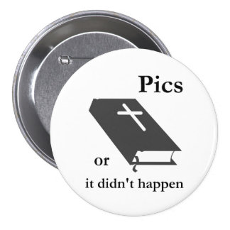 Pics or the Bible didn't Happen Button