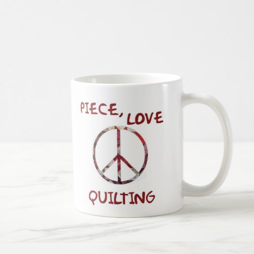 Piece, Love and Quilts Classic White Coffee Mug